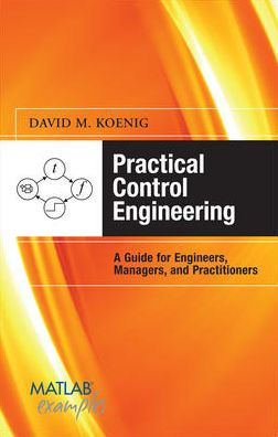 Practical Control Engineering: Guide for Engineers, Managers, and Practitioners: Guide for Engineers, Managers, and Practitioners