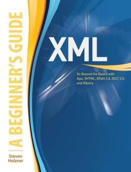 XML: A Beginner's Guide: Go Beyond the Basics with Ajax, XHTML, XPath 2.0, XSLT 2.0 and XQuery