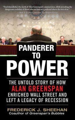 Panderer to Power: The Untold Story of How Alan Greenspan Enriched Wall Street and Left a Legacy of Recession