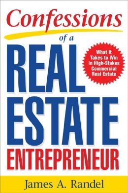 Confessions of a Real Estate Entrepreneur: What It Takes to Win in High-Stakes Commercial Real Estate: What it Takes to Win in High-Stakes Commercial Real Estate