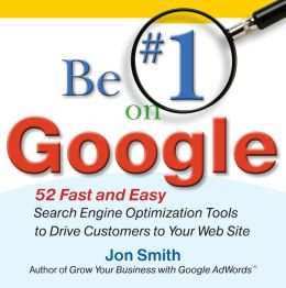 Be #1 on Google - 52 Fast and Easy Search Engine Optimization Tools to Drive Customers to Your Web Site