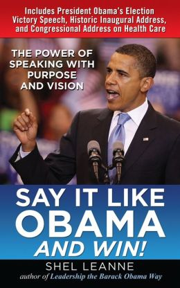 Say It Like Obama and WIN!: The Power of Speaking with Purpose and Vision: The Power of Speaking with Purpose and Vision