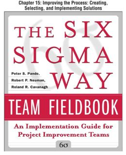 The Six Sigma Way Team Fieldbook, Chapter 15 - Improving the Process Creating, Selecting, and Implementing Solutions