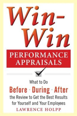 Win-Win Performance Appraisals: What to Do Before, During, and After the Review to Get the Best Results for Yourself and Your Employees: What to Do Before, During and After the Review