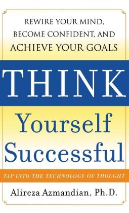 Think Yourself Successful: Rewire Your Mind, Become Confident, and Achieve Your Goals