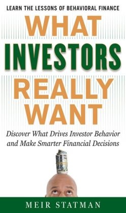 What Investors Really Want: Know What Drives Investor Behavior and Make Smarter Financial Decisions: Know What Drives Investor Behavior and Make Smarter Financial Decisions