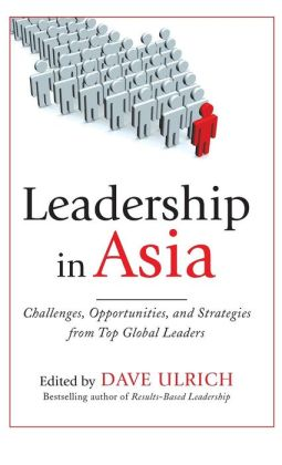 Leadership in Asia: Challenges, Opportunities, and Strategies from Top Global Leaders