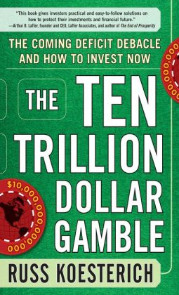 The Ten Trillion Dollar Gamble: The Coming Deficit Debacle and How to Invest Now: How Deficit Economics Will Change our Global Financial Climate