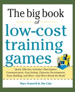 Big Book of Low-Cost Training Games: Quick, Effective Activities that Explore Communication, Goal Setting, Character Development, Teambuilding, and More--And Won't Break the Bank!