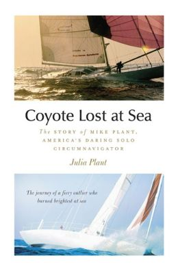 Coyote Lost at Sea : The Story of Mike Plant, America's Daring Solo Circumnavigator