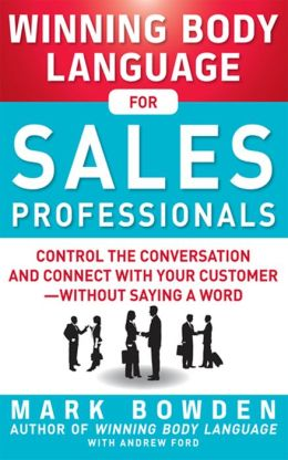 Winning Body Language for Sales Professionals: Control the Conversation and Connect with Your Customer--without Saying a Word