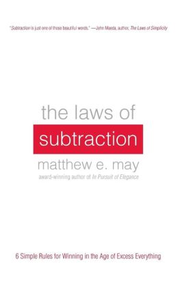 The Laws of Subtraction: 6 Simple Rules for Winning in the Age of Excess Everything Matthew May