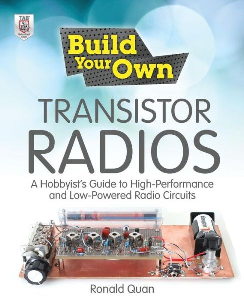 Build Your Own Transistor Radios: A Hobbyist's Guide to High-Performance and Low-Powered Radio Circuits: A Hobbyist's Guide to High-Performance and Low-Powered Radio Circuits