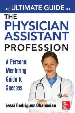 The Ultimate Guide to the Physician Assistant Profession Jessi Rodriguez Ohanesian