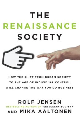The Renaissance Society: How the Shift from Dream Society to the Age of Individual Control will Change the Way You Do Business: How the Shift from Dream Society to the Age of Individual Control will Change the Way You Do Business
