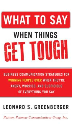 What to Say When Things Get Tough: Business Communication Strategies for Winning People Over When They're Angry, Worried and Suspicious of Everything You Say: Business Communication Strategies for Winning People Over When They're Angry, Worried and Suspic