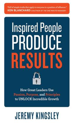 Inspired People Produce Results: How Great Leaders Use Passion, Purpose and Principles to Unlock Incredible Growth: How Great Leaders Use Passion, Purpose and Principles to Unlock Incredible Growth