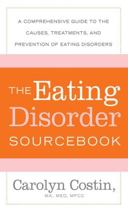The Eating Disorders Sourcebook: A Comprehensive Guide to the Causes, Treatments, and Prevention of Eating Disorders