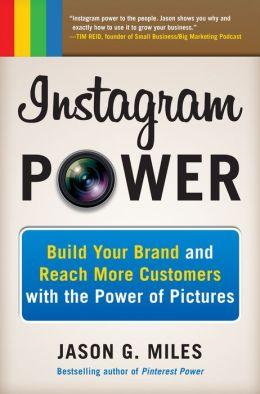 Instagram Power: Build Your Brand and Reach More Customers with the Power of Pictures: Build Your Brand and Reach More Customers with the Power of Pictures