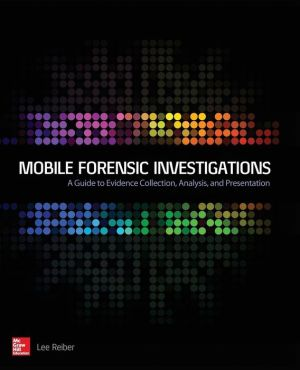 Mobile Forensic Investigations: A Guide to Evidence Collection, Analysis, and Presentation