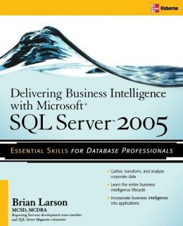 Delivering Business Intelligence with Microsoft SQL Server 2005: Utilize Microsoft's Data Warehousing, Mining & Reporting Tools to Provide Critical Intelligence to A