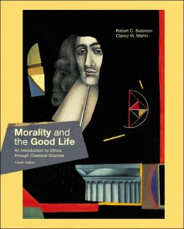 Morality and the Good Life: An Introduction to Ethics Through Classical Sources