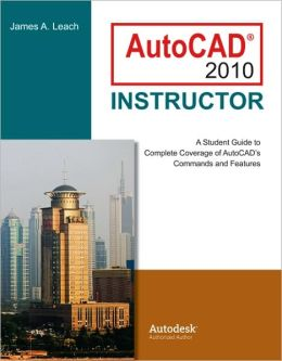 AutoCAD 2010 Instructor: A Student Guide to Complete Coverage of AutoCAD's Commands and Features