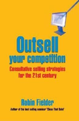 Outsell Your Competition: Consultative Selling Strategies for the 21st Century