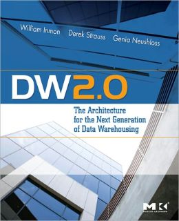 DW 2.0: The Architecture for the Next Generation of Data Warehousing: The Architecture for the Next Generation of Data Warehousing