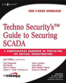 Techno Security's Guide to Securing SCADA: A Comprehensive Handbook On Protecting The Critical Infrastructure