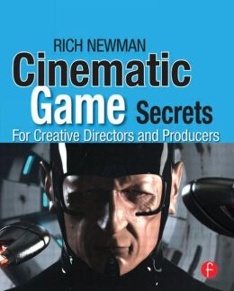 Cinematic Game Secrets for Creative Directors and Producers: Inspired Techniques From Industry Legends
