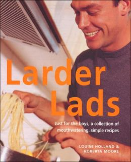 Larder Lads: Just for the Boys, a Mouth-watering Collection of Simple but Healthy Recipes