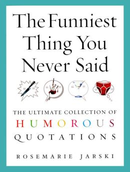 The Funniest Thing You Never Said : The Ultimate Collection of Humorous Quotations