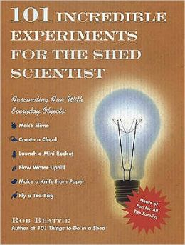 101 Incredible Experiments for the Shed Scientist: Fascinating Fun with Everyday Objects