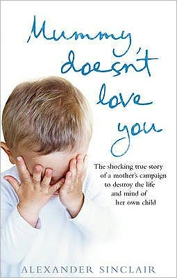 Mummy Doesn't Love You: The Shocking True Story of a Mother's Campaign to Destroy the