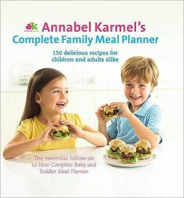 Annabel Karmel's Complete Family Meal Planner: Over 150 Wonderfully Easy and Healthy Recipes for All the Family.