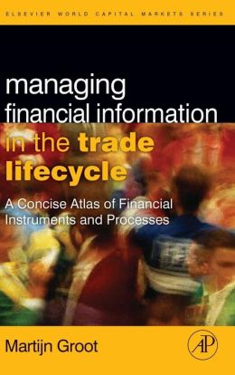 Managing Financial Information in the Trade Lifecycle: A Concise Atlas of Financial Instruments and Processes