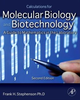 Calculations for Molecular Biology and Biotechnology: A Guide to Mathematics in the Laboratory 2e