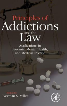 Principles of Addictions and the Law: Applications in Forensic, Mental Health, and Medical Practice