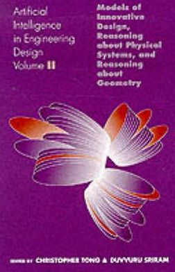 Artificial Intelligence in Engineering Design: Models of Innovative Design, Reasoning about Physical Systems, and Reasoning about Geometry