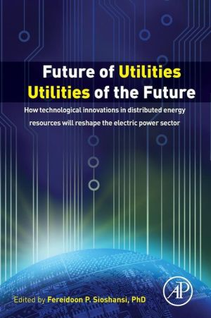 Future of Utilities - Utilities of the Future: How Technological Innovations in Distributed Generation will Reshape the Electric Power Sector