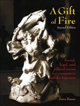 A Gift of Fire: Social, Legal, and Ethical Issues for Computers and the Internet