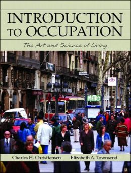 Introduction to Occupation: The Art and Science of Living: New Multidisciplinary Perspectives for understanding human occupation as a central feature of individual experience and social organization