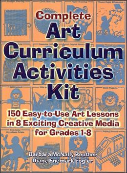 Complete Art Curriculum Activities Kit: 150 Easy-to-Use Art Lessons in 8 Exciting Creative Media for Grades 1-8