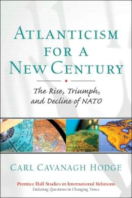 Atlanticism for a New Century: The Rise, Triumph, and Decline of NATO