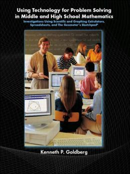 Using Technology and Problem Solving in Middle and High School Mathematics: Investigations Using Scientific and Graphing Calculators, Spreadsheets, and The Geometer's Sketchpad
