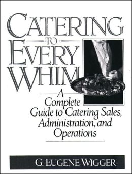 Catering to Every Whim: A Complete Guide to Catering Sales, Administration, and Operations