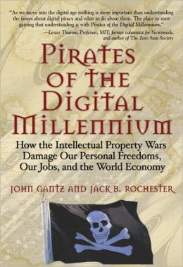 Pirates of the Digital Millennium: How the Intellectual Property Wars Damage Our Personal Freedom, Our Jobs, and the World Economy
