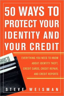 50 Ways to Protect Your Identity and Your Credit: Everything You Need to Know About Identy Theft, Credit Cards, Credit Repair, and Credit Reports