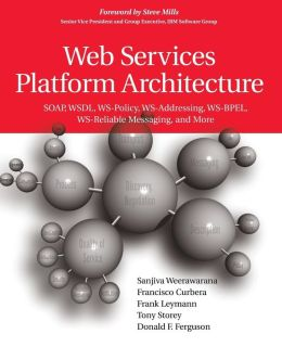 Web Services Platform Architecture: Soap, WSDL, WS-Policy, WS-Addressing, WS-Bpel, WS-Reliable Messaging and More